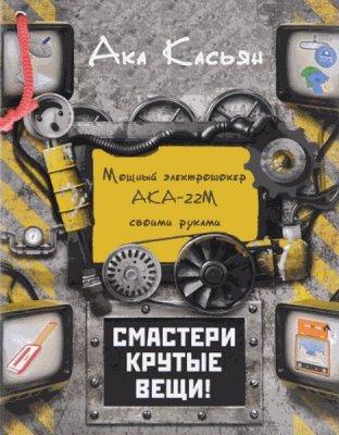 Касьян Ака - Мощный электрошокер АКА-22М своими руками (2016) pdf