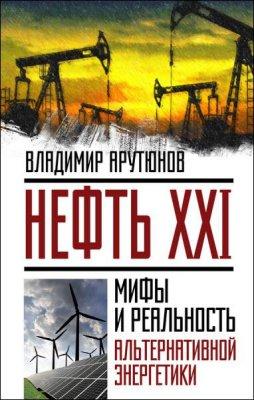 Владимир Арутюнов - Нефть XXI. Мифы и реальность альтернативной энергетики (2016) rtf, fb2