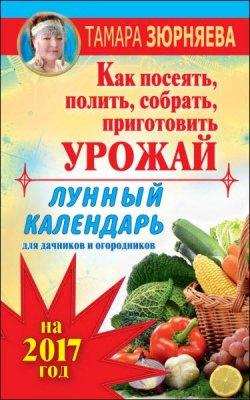 Тамара Зюрняева - Лунный календарь для дачников и огородников на 2017 год. Как посеять полить, собрать, приготовить урожай (2016) rtf, fb2