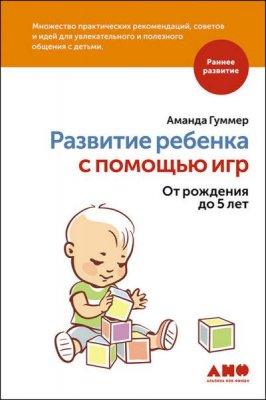Аманда Гуммер - Развитие ребенка с помощью игр. От рождения до 5 лет (2016) rtf, fb2