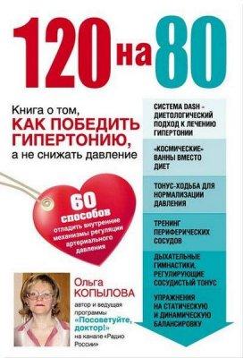 Ольга Копылова - 120 на 80. Книга о том, как победить гипертонию, а не снижать давление (2014) rtf, fb2