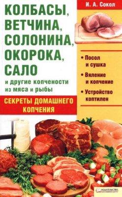 И. А. Сокол - Колбасы, ветчина, солонина, окорока, сало и другие копчености из мяса и рыбы (2011) pdf