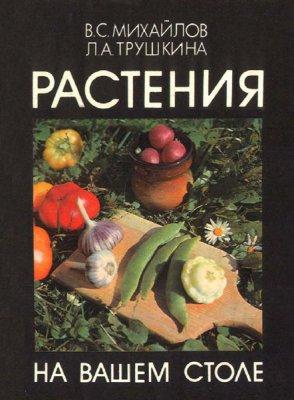 Михайлов В. С, Трушкина Л. А. - Растения на вашем столе (1989) pdf
