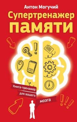 Антон Могучий - Супертренажер памяти. Книга-тренажер для вашего мозга (2016) rtf, fb2