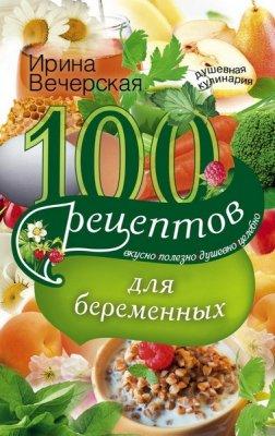 100 рецептов питания для беременных. Вкусно, полезно, душевно, целебно - Ирина Вечерская (2016) rtf, fb2