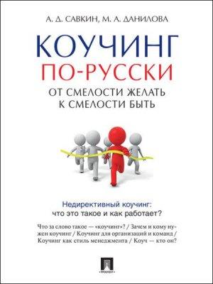 А. Савкин, М. Данилова - Коучинг по-русски. От смелости желать к смелости быть (2016) rtf, fb2