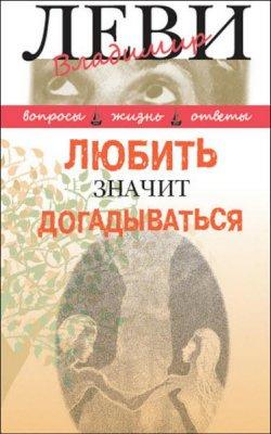 Владимир Леви - Любить значит догадываться (2014) rtf, fb2
