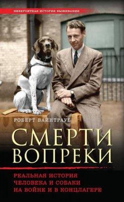 Роберт Вайнтрауб - Смерти вопреки. Реальная история человека и собаки на войне и в концлагере (2016) rtf, fb2